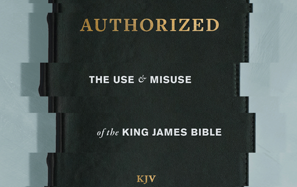Authorized – The Use and Misuse of the King James Bible – Review